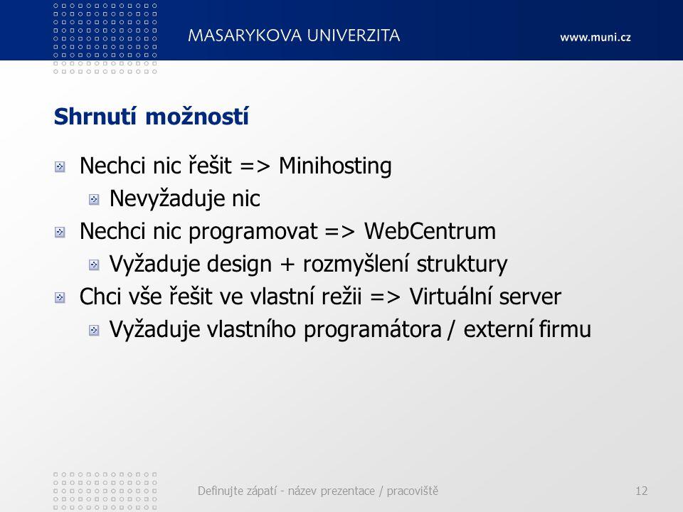 Shrnutí možností Nechci nic řešit => Minihosting Nevyžaduje nic Nechci nic programovat => WebCentrum Vyžaduje design + rozmyšlení struktury Chci vše řešit ve vlastní režii => Virtuální server Vyžaduje vlastního programátora / externí firmu Definujte zápatí - název prezentace / pracoviště12