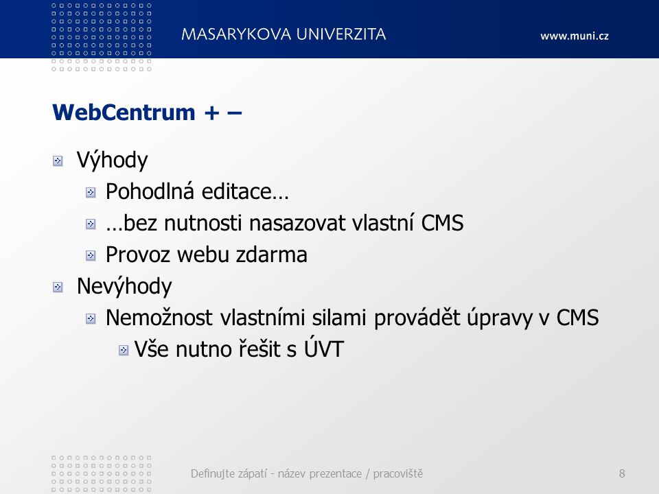 WebCentrum + – Výhody Pohodlná editace… …bez nutnosti nasazovat vlastní CMS Provoz webu zdarma Nevýhody Nemožnost vlastními silami provádět úpravy v CMS Vše nutno řešit s ÚVT Definujte zápatí - název prezentace / pracoviště8