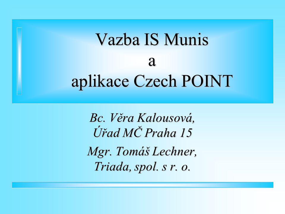 Vazba IS Munis a aplikace Czech POINT Bc. Věra Kalousová, Úřad MČ Praha 15 Mgr. Tomáš Lechner, Triada, spol. s r. o.