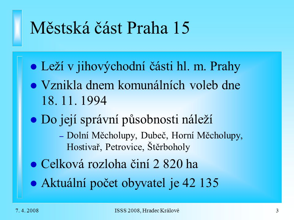 7. 4. 2008ISSS 2008, Hradec Králové3 Městská část Praha 15 l Leží v jihovýchodní části hl. m. Prahy l Vznikla dnem komunálních voleb dne 18. 11. 1994