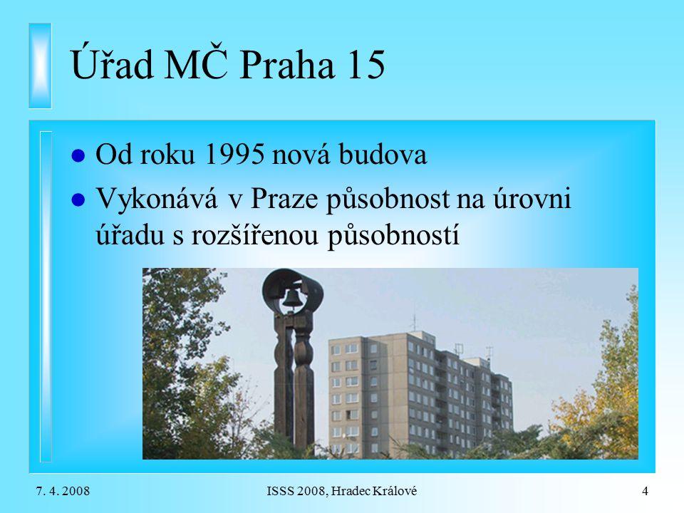7. 4. 2008ISSS 2008, Hradec Králové4 Úřad MČ Praha 15 l Od roku 1995 nová budova l Vykonává v Praze působnost na úrovni úřadu s rozšířenou působností