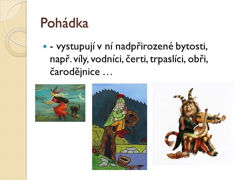 Pohádka - vystupují v ní nadpřirozené bytosti, např. víly, vodníci, čerti, trpaslíci, obři, čarodějnice …