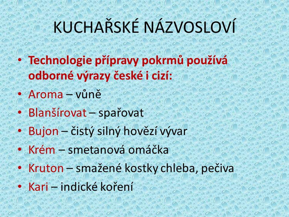 KUCHAŘSKÉ NÁZVOSLOVÍ Technologie přípravy pokrmů používá odborné výrazy české i cizí: Aroma – vůně Blanšírovat – spařovat Bujon – čistý silný hovězí v