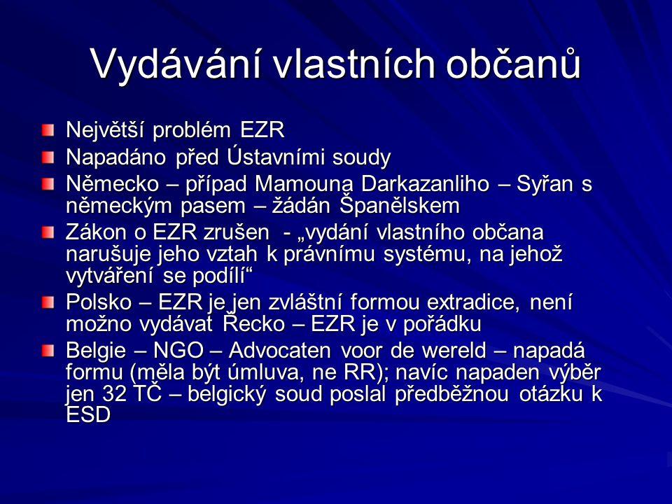 """Vydávání vlastních občanů Největší problém EZR Napadáno před Ústavními soudy Německo – případ Mamouna Darkazanliho – Syřan s německým pasem – žádán Španělskem Zákon o EZR zrušen - """"vydání vlastního občana narušuje jeho vztah k právnímu systému, na jehož vytváření se podílí Polsko – EZR je jen zvláštní formou extradice, není možno vydávat Řecko – EZR je v pořádku Belgie – NGO – Advocaten voor de wereld – napadá formu (měla být úmluva, ne RR); navíc napaden výběr jen 32 TČ – belgický soud poslal předběžnou otázku k ESD"""