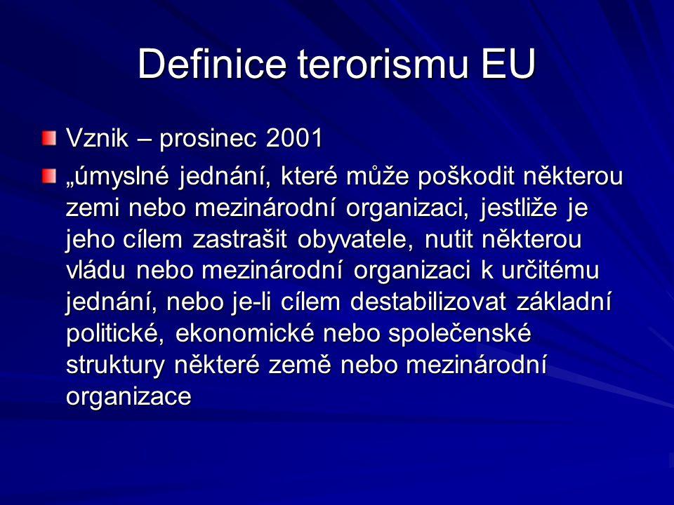 """Definice terorismu EU Vznik – prosinec 2001 """"úmyslné jednání, které může poškodit některou zemi nebo mezinárodní organizaci, jestliže je jeho cílem zastrašit obyvatele, nutit některou vládu nebo mezinárodní organizaci k určitému jednání, nebo je-li cílem destabilizovat základní politické, ekonomické nebo společenské struktury některé země nebo mezinárodní organizace"""