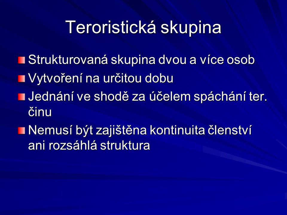 Teroristická skupina Strukturovaná skupina dvou a více osob Vytvoření na určitou dobu Jednání ve shodě za účelem spáchání ter. činu Nemusí být zajiště