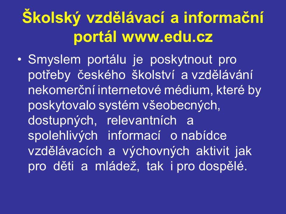 Školský vzdělávací a informační portál www.edu.cz Smyslem portálu je poskytnout pro potřeby českého školství a vzdělávání nekomerční internetové médium, které by poskytovalo systém všeobecných, dostupných, relevantních a spolehlivých informací o nabídce vzdělávacích a výchovných aktivit jak pro děti a mládež, tak i pro dospělé.