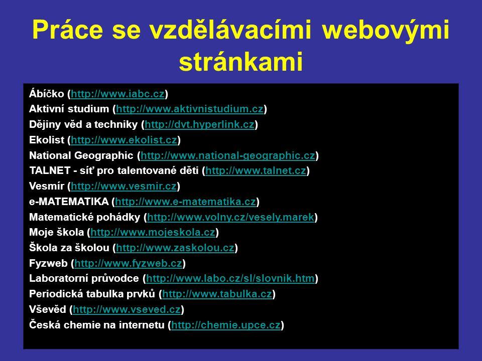 Práce se vzdělávacími webovými stránkami Ábíčko (http://www.iabc.cz)http://www.iabc.cz Aktivní studium (http://www.aktivnistudium.cz)http://www.aktivnistudium.cz Dějiny věd a techniky (http://dvt.hyperlink.cz)http://dvt.hyperlink.cz Ekolist (http://www.ekolist.cz)http://www.ekolist.cz National Geographic (http://www.national-geographic.cz)http://www.national-geographic.cz TALNET - síť pro talentované děti (http://www.talnet.cz)http://www.talnet.cz Vesmír (http://www.vesmir.cz)http://www.vesmir.cz e-MATEMATIKA (http://www.e-matematika.cz)http://www.e-matematika.cz Matematické pohádky (http://www.volny.cz/vesely.marek)http://www.volny.cz/vesely.marek Moje škola (http://www.mojeskola.cz)http://www.mojeskola.cz Škola za školou (http://www.zaskolou.cz)http://www.zaskolou.cz Fyzweb (http://www.fyzweb.cz)http://www.fyzweb.cz Laboratorní průvodce (http://www.labo.cz/sl/slovnik.htm)http://www.labo.cz/sl/slovnik.htm Periodická tabulka prvků (http://www.tabulka.cz)http://www.tabulka.cz Vševěd (http://www.vseved.cz)http://www.vseved.cz Česká chemie na internetu (http://chemie.upce.cz)http://chemie.upce.cz