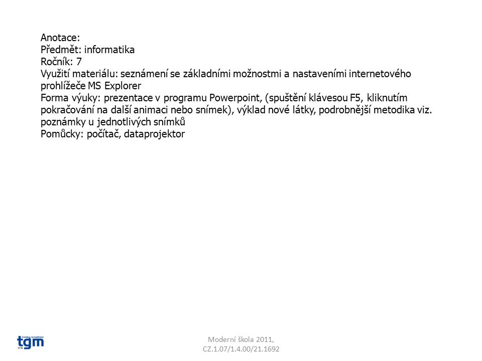Anotace: Předmět: informatika Ročník: 7 Využití materiálu: seznámení se základními možnostmi a nastaveními internetového prohlížeče MS Explorer Forma výuky: prezentace v programu Powerpoint, (spuštění klávesou F5, kliknutím pokračování na další animaci nebo snímek), výklad nové látky, podrobnější metodika viz.