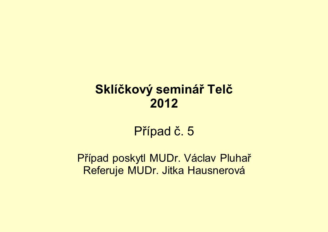 Sklíčkový seminář Telč 2012 Případ č. 5 Případ poskytl MUDr. Václav Pluhař Referuje MUDr. Jitka Hausnerová