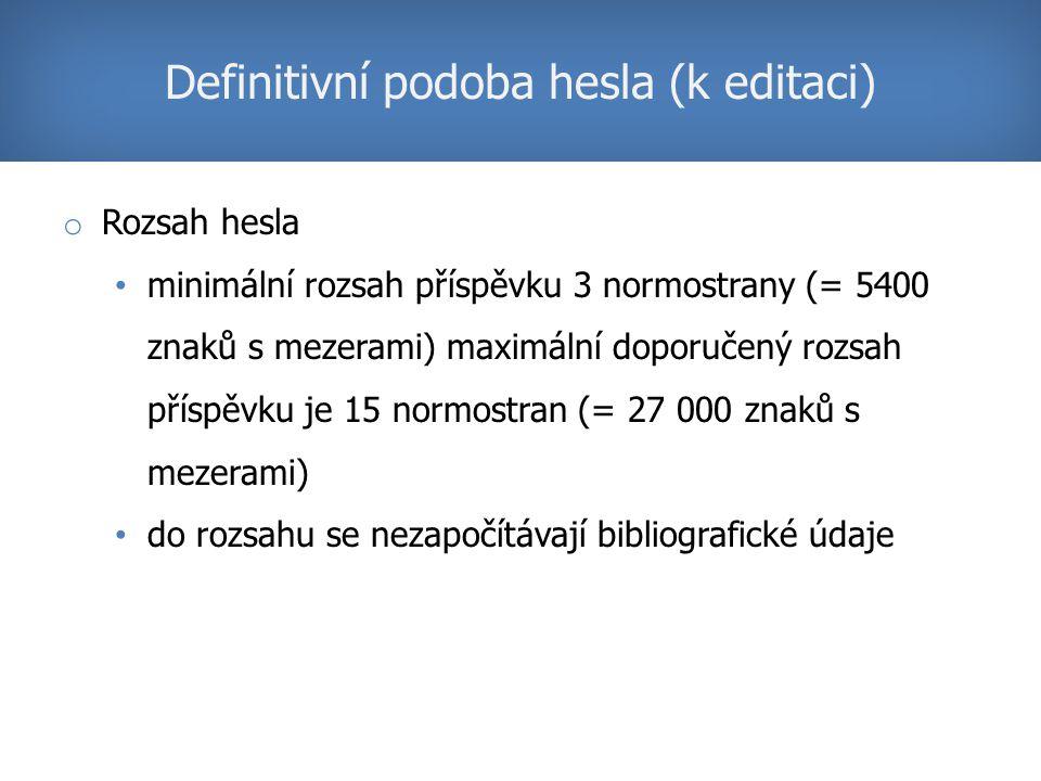 o Rozsah hesla minimální rozsah příspěvku 3 normostrany (= 5400 znaků s mezerami) maximální doporučený rozsah příspěvku je 15 normostran (= 27 000 znaků s mezerami) do rozsahu se nezapočítávají bibliografické údaje Definitivní podoba hesla (k editaci)