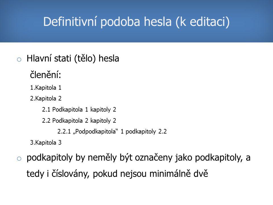 """o Hlavní stati (tělo) hesla členění: 1.Kapitola 1 2.Kapitola 2 2.1 Podkapitola 1 kapitoly 2 2.2 Podkapitola 2 kapitoly 2 2.2.1 """"Podpodkapitola 1 podkapitoly 2.2 3.Kapitola 3 o podkapitoly by neměly být označeny jako podkapitoly, a tedy i číslovány, pokud nejsou minimálně dvě Definitivní podoba hesla (k editaci)"""