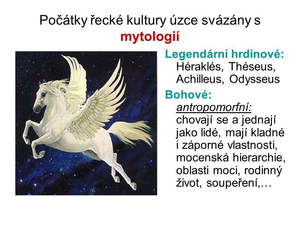 Počátky řecké kultury úzce svázány s mytologií Legendární hrdinové: Héraklés, Théseus, Achilleus, Odysseus Bohové: antropomorfní: chovají se a jednají