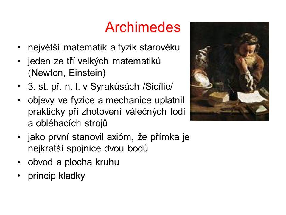 Archimedes největší matematik a fyzik starověku jeden ze tří velkých matematiků (Newton, Einstein) 3. st. př. n. l. v Syrakúsách /Sicílie/ objevy ve f