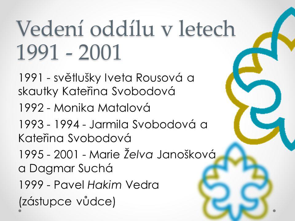Vedení oddílu v letech 1991 - 2001 1991 - světlušky Iveta Rousová a skautky Kateřina Svobodová 1992 - Monika Matalová 1993 - 1994 - Jarmila Svobodová
