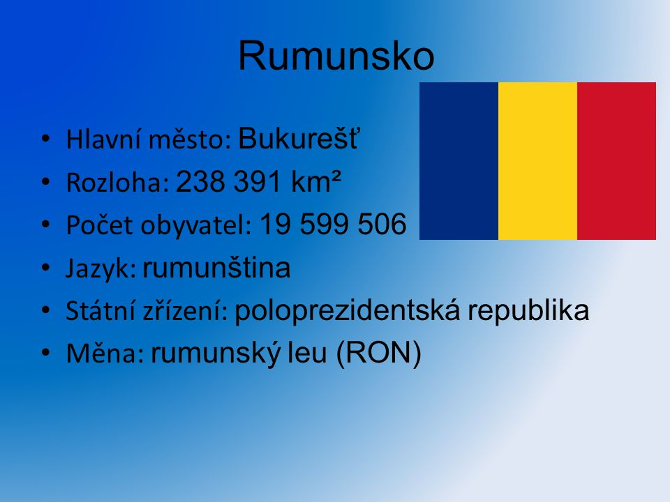 Rumunsko Hlavní město: Bukurešť Rozloha: 238 391 km² Počet obyvatel: 19 599 506 Jazyk: rumunština Státní zřízení: poloprezidentská republika Měna: rum