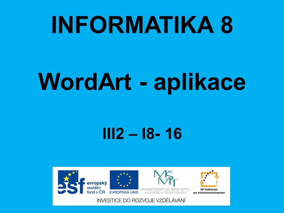 INFORMATIKA 8 WordArt - aplikace III2 – I8- 16
