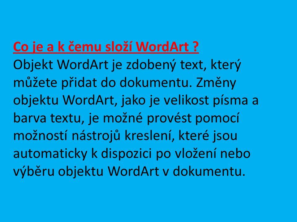 Co je a k čemu složí WordArt ? Objekt WordArt je zdobený text, který můžete přidat do dokumentu. Změny objektu WordArt, jako je velikost písma a barva
