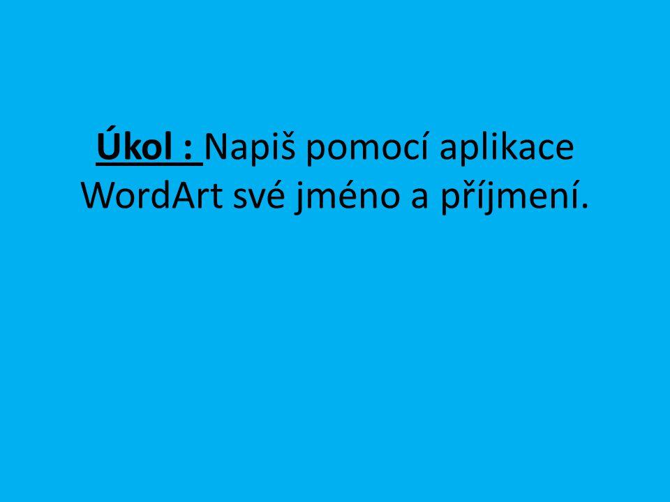Úkol : Napiš pomocí aplikace WordArt své jméno a příjmení.