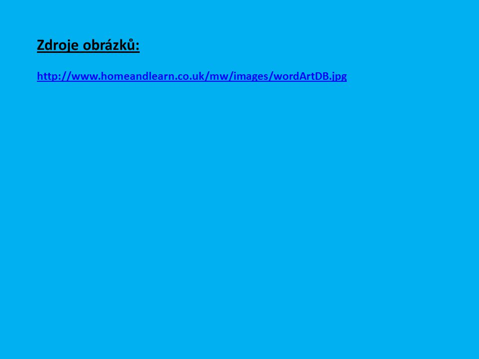 Zdroje obrázků: http://www.homeandlearn.co.uk/mw/images/wordArtDB.jpg