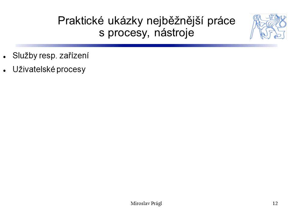 Praktické ukázky nejběžnější práce s procesy, nástroje 12 Služby resp. zařízení Uživatelské procesy 12Miroslav Prágl