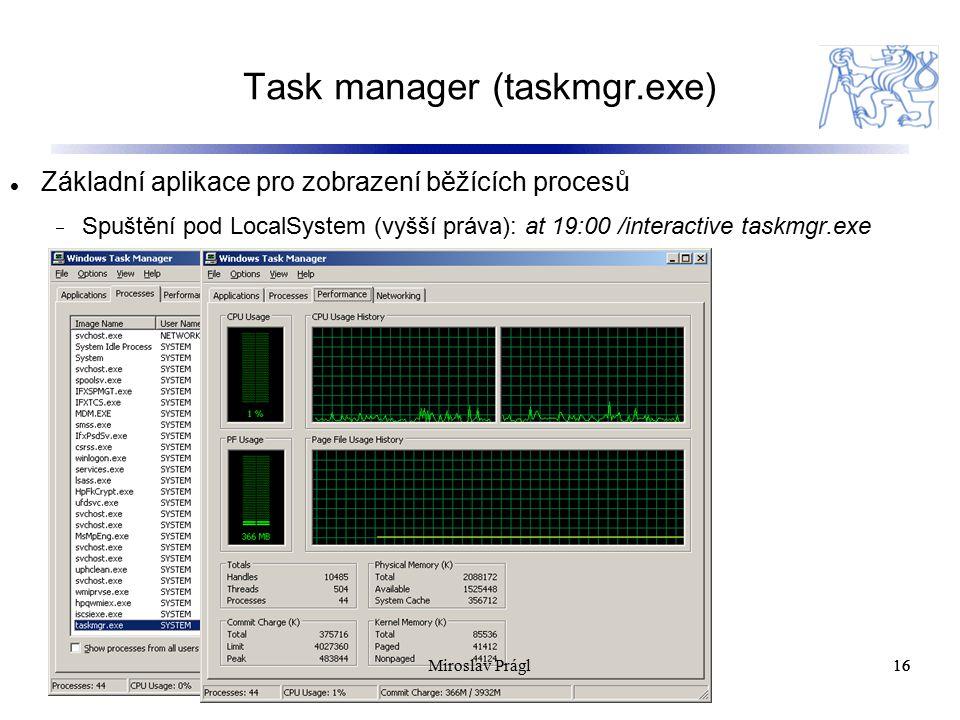 Task manager (taskmgr.exe) 16 Základní aplikace pro zobrazení běžících procesů  Spuštění pod LocalSystem (vyšší práva): at 19:00 /interactive taskmgr.exe 16Miroslav Prágl