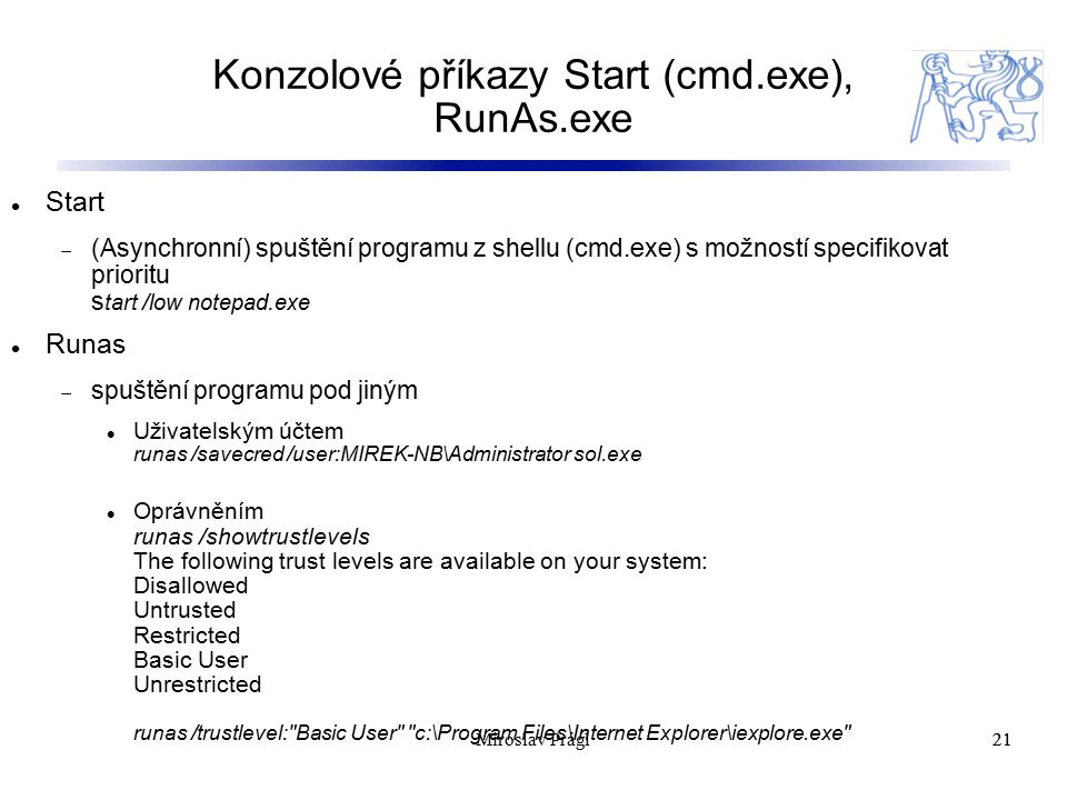 Konzolové příkazy Start (cmd.exe), RunAs.exe 21 Start  (Asynchronní) spuštění programu z shellu (cmd.exe) s možností specifikovat prioritu s tart /low notepad.exe Runas  spuštění programu pod jiným Uživatelským účtem runas /savecred /user:MIREK-NB\Administrator sol.exe Oprávněním runas /showtrustlevels The following trust levels are available on your system: Disallowed Untrusted Restricted Basic User Unrestricted runas /trustlevel: Basic User c:\Program Files\Internet Explorer\iexplore.exe 21Miroslav Prágl
