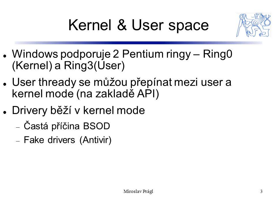 Kernel & User space 3 Windows podporuje 2 Pentium ringy – Ring0 (Kernel) a Ring3(User) User thready se můžou přepínat mezi user a kernel mode (na zakladě API) Drivery běží v kernel mode  Častá příčina BSOD  Fake drivers (Antivir) Miroslav Prágl