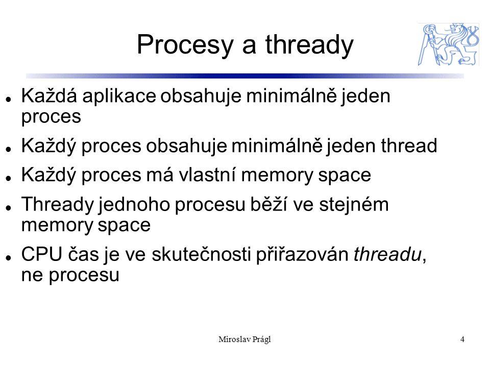 Procesy a thready 4 Každá aplikace obsahuje minimálně jeden proces Každý proces obsahuje minimálně jeden thread Každý proces má vlastní memory space Thready jednoho procesu běží ve stejném memory space CPU čas je ve skutečnosti přiřazován threadu, ne procesu Miroslav Prágl