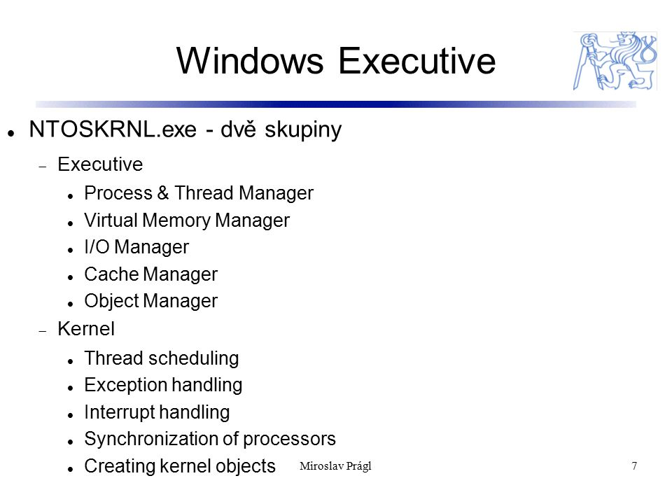 Windows Executive 7 NTOSKRNL.exe - dvě skupiny  Executive Process & Thread Manager Virtual Memory Manager I/O Manager Cache Manager Object Manager  Kernel Thread scheduling Exception handling Interrupt handling Synchronization of processors Creating kernel objects Miroslav Prágl