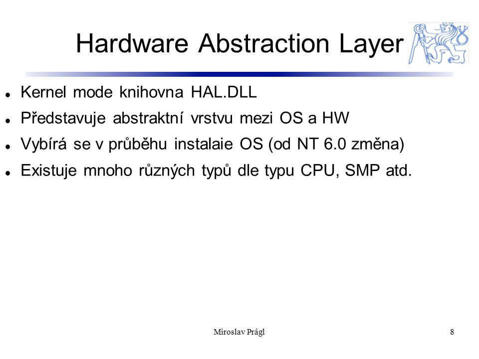 Další subsystémy 9 Cache Controller Configuration Manager I/O Manager Local Procedure Call (LPC) Memory Manager Process Structure PnP Manager Power Manager Security Reference Monitor (SRM) Window Manager GDI Miroslav Prágl
