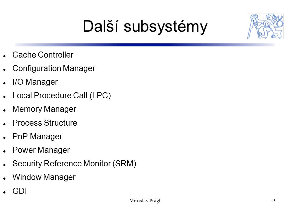 Další subsystémy 9 Cache Controller Configuration Manager I/O Manager Local Procedure Call (LPC) Memory Manager Process Structure PnP Manager Power Ma