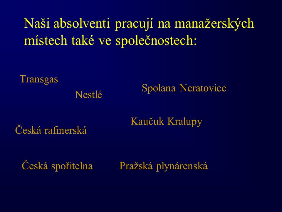 Naši absolventi pracují na manažerských místech také ve společnostech: Transgas Pražská plynárenskáČeská spořitelna Česká rafinerská Nestlé Kaučuk Kralupy Spolana Neratovice