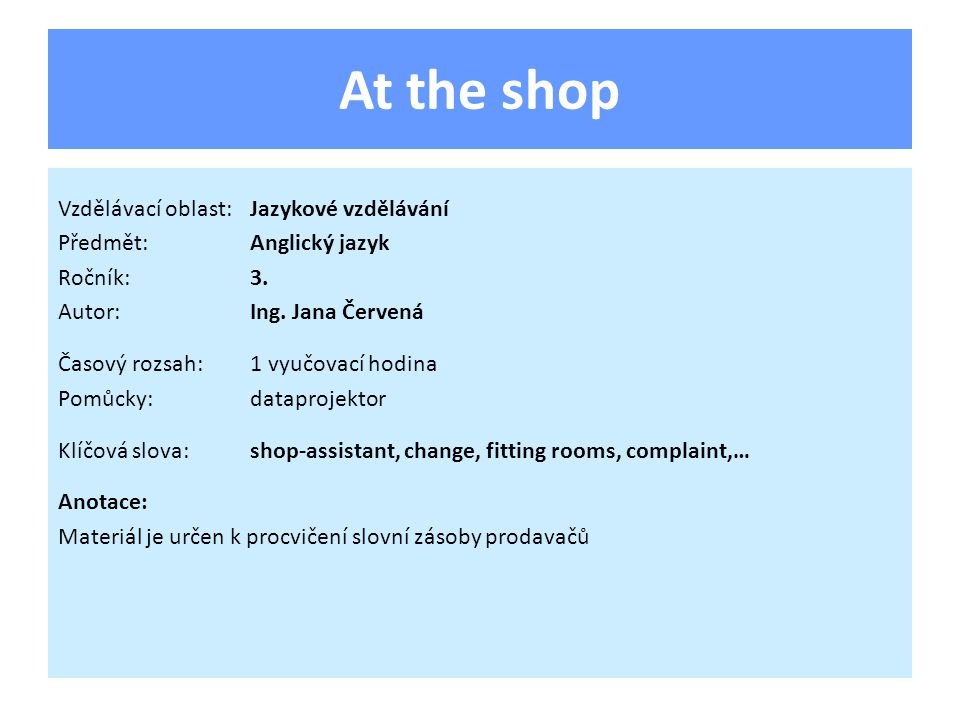 At the shop Vzdělávací oblast:Jazykové vzdělávání Předmět:Anglický jazyk Ročník:3. Autor:Ing. Jana Červená Časový rozsah:1 vyučovací hodina Pomůcky:da