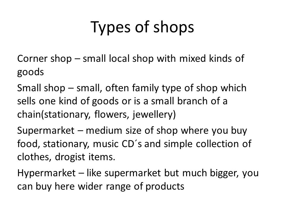 Types of shops Corner shop – small local shop with mixed kinds of goods Small shop – small, often family type of shop which sells one kind of goods or