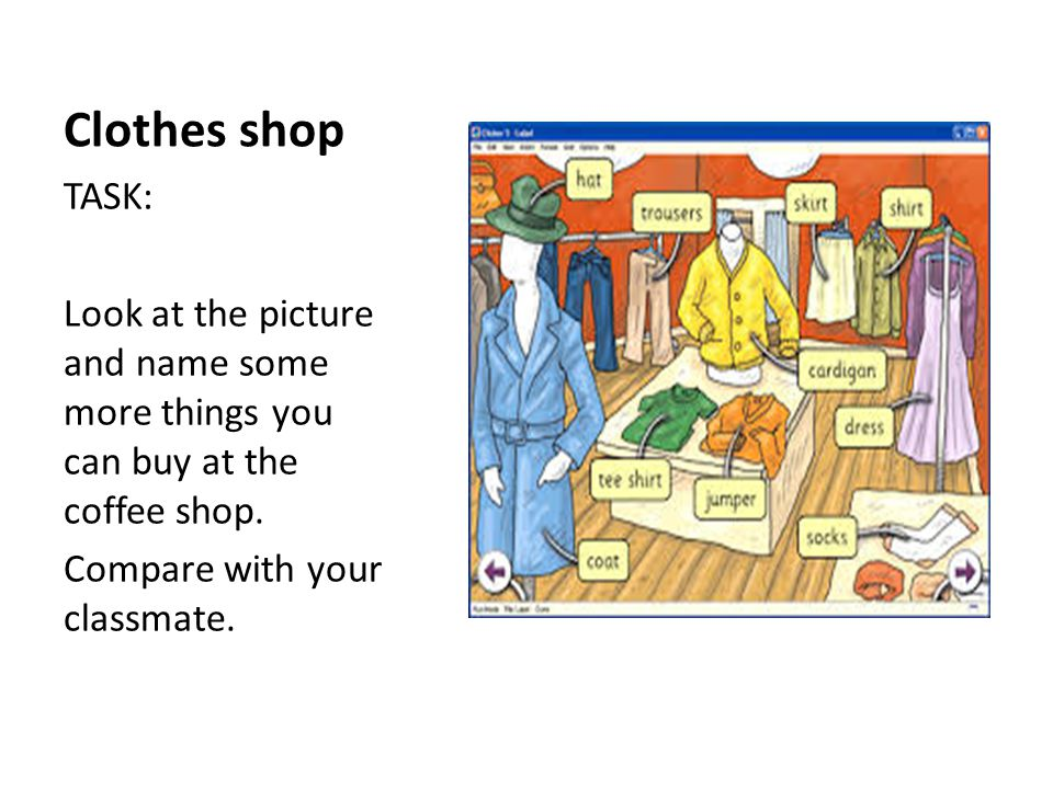 Clothes shop TASK: Look at the picture and name some more things you can buy at the coffee shop. Compare with your classmate.