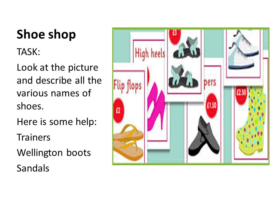 Shoe shop TASK: Look at the picture and describe all the various names of shoes. Here is some help: Trainers Wellington boots Sandals