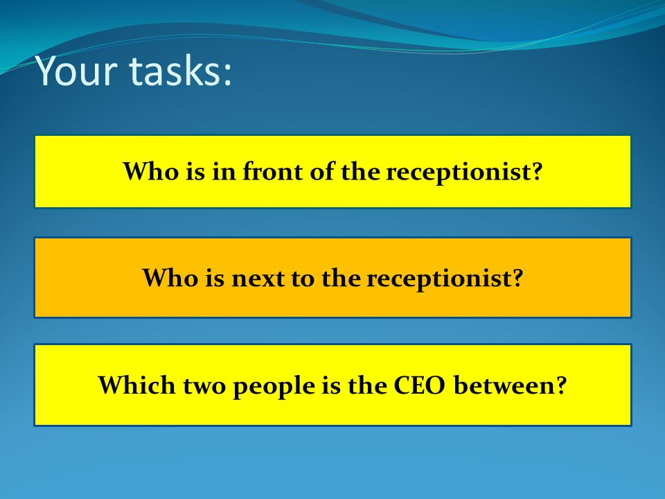 Your tasks: Which two people is the CEO between? Who is in front of the receptionist? Who is next to the receptionist?