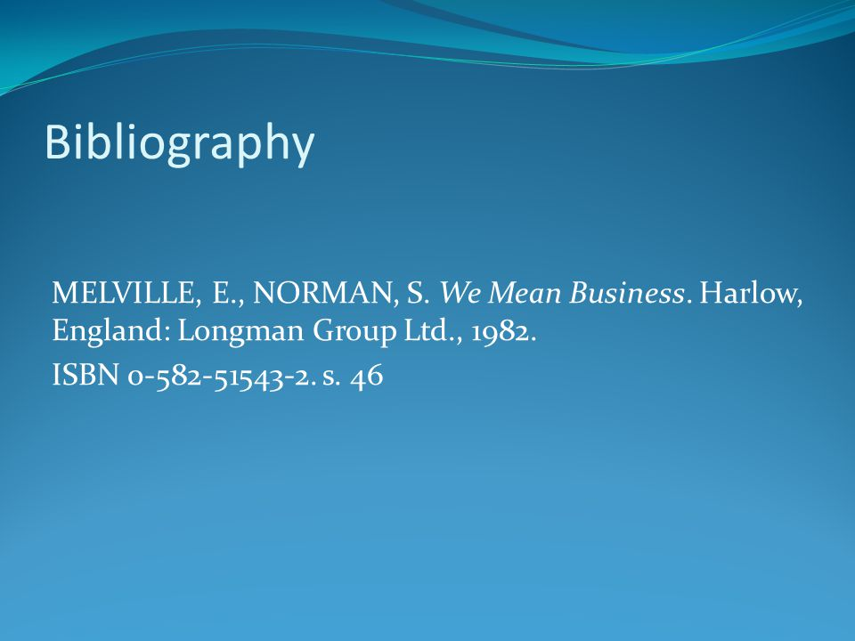 Bibliography MELVILLE, E., NORMAN, S. We Mean Business. Harlow, England: Longman Group Ltd., 1982. ISBN 0-582-51543-2. s. 46