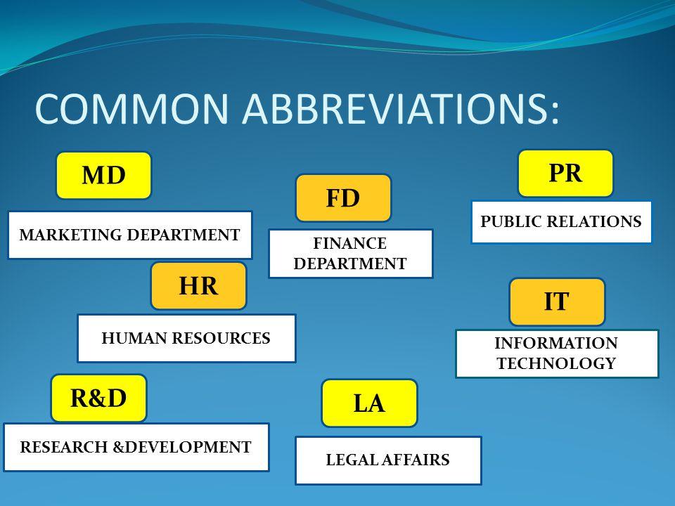 COMMON ABBREVIATIONS: MD PR R&DR&D FD IT HR LA PUBLIC RELATIONS INFORMATION TECHNOLOGY FINANCE DEPARTMENT MARKETING DEPARTMENT HUMAN RESOURCES RESEARCH &DEVELOPMENT LEGAL AFFAIRS
