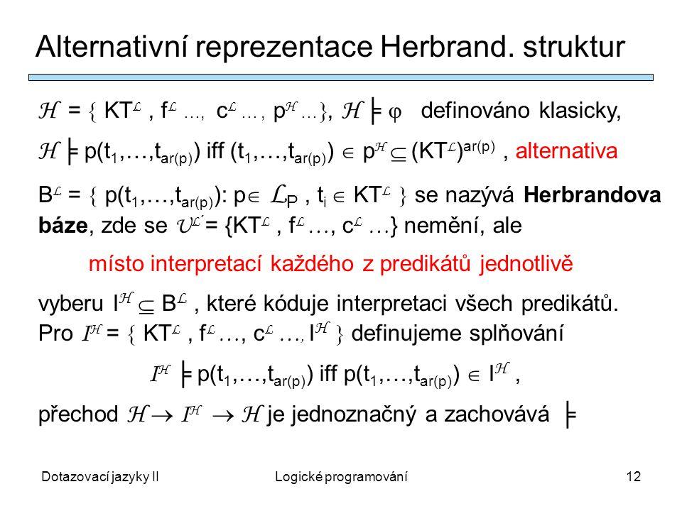 Dotazovací jazyky IILogické programování12 H =  KT L, f L …, c L …, p H … , H ╞  definováno klasicky, H ╞ p(t 1,…,t ar(p) ) iff (t 1,…,t ar(p) )  p H  (KT L ) ar(p), alternativa B L =  p(t 1,…,t ar(p) ): p  L P, t i  KT L  se nazývá Herbrandova báze, zde se U L ´ = {KT L, f L …, c L … } nemění, ale místo interpretací každého z predikátů jednotlivě vyberu I H  B L, které kóduje interpretaci všech predikátů.