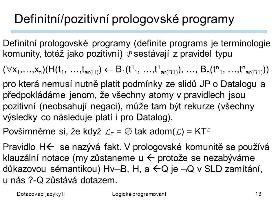 Dotazovací jazyky IILogické programování13 Definitní/pozitivní prologovské programy Definitní prologovské programy (definite programs je terminologie komunity, totéž jako pozitivní) P sestávají z pravidel typu (  x 1,…,x n )(H(t 1, …,t ar(H) )  B 1 (t 1 1, …,t 1 ar(B1) ), …, B n (t n 1, …,t n ar(B1) )) pro která nemusí nutně platit podmínky ze slidů JP o Datalogu a předpokládáme jenom, že všechny atomy v pravidlech jsou pozitivní (neobsahují negaci), může tam být rekurze (všechny výsledky co následuje platí i pro Datalog).