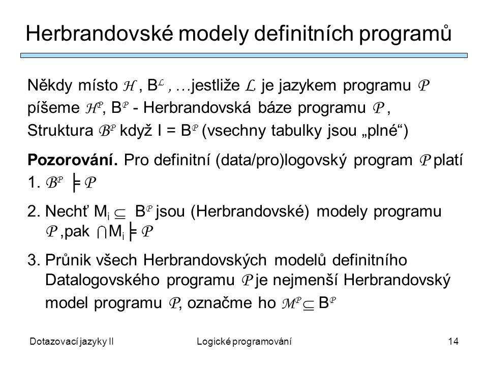 """Dotazovací jazyky IILogické programování14 Herbrandovské modely definitních programů Někdy místo H, B L, … jestliže L je jazykem programu P píšeme H P, B P - Herbrandovská báze programu P, Struktura B P když I = B P (vsechny tabulky jsou """"plné ) Pozorování."""