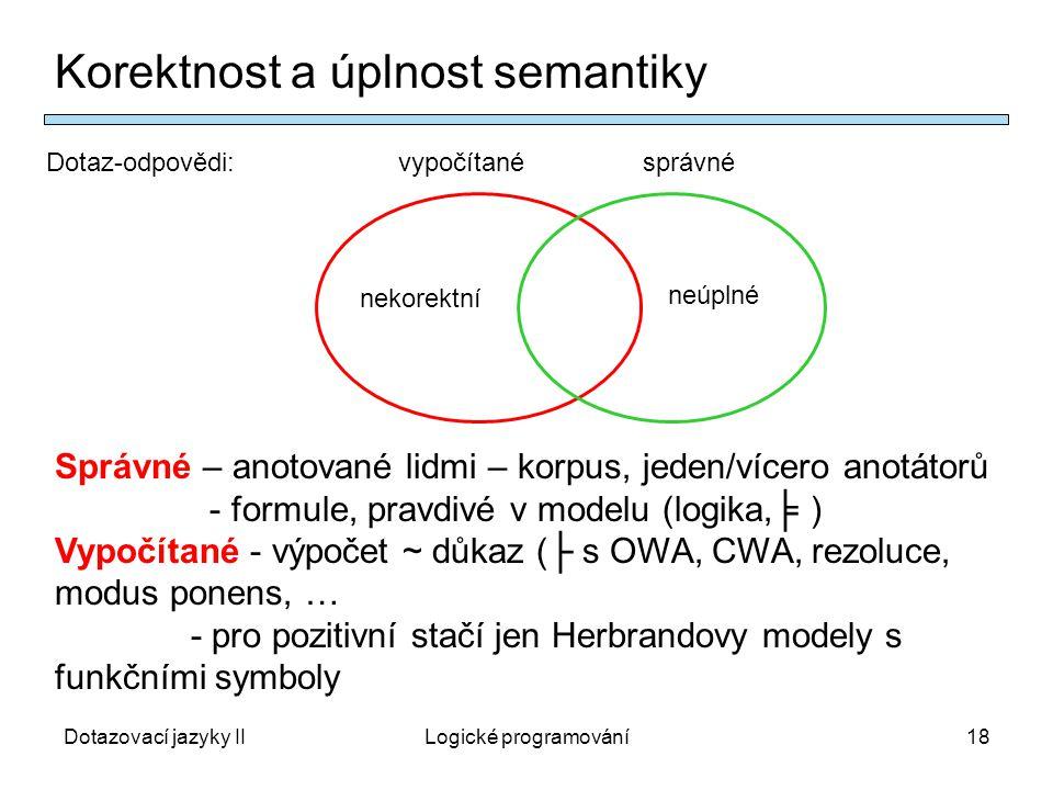 Dotazovací jazyky IILogické programování18 Korektnost a úplnost semantiky Správné – anotované lidmi – korpus, jeden/vícero anotátorů - formule, pravdivé v modelu (logika,╞ ) Vypočítané - výpočet ~ důkaz (├ s OWA, CWA, rezoluce, modus ponens, … - pro pozitivní stačí jen Herbrandovy modely s funkčními symboly Dotaz-odpovědi: vypočítané správné nekorektní neúplné