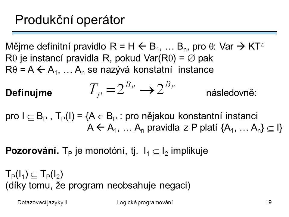 Dotazovací jazyky IILogické programování19 Produkční operátor Mějme definitní pravidlo R = H  B 1, … B n, pro  : Var  KT L R  je instancí pravidla R, pokud Var(R  ) =  pak R  = A  A 1, … A n se nazývá konstatní instance Definujme následovně: pro I  B P, T P (I) = {A  B P : pro nějakou konstantní instanci A  A 1, … A n pravidla z P platí {A 1, … A n }  I} Pozorování.