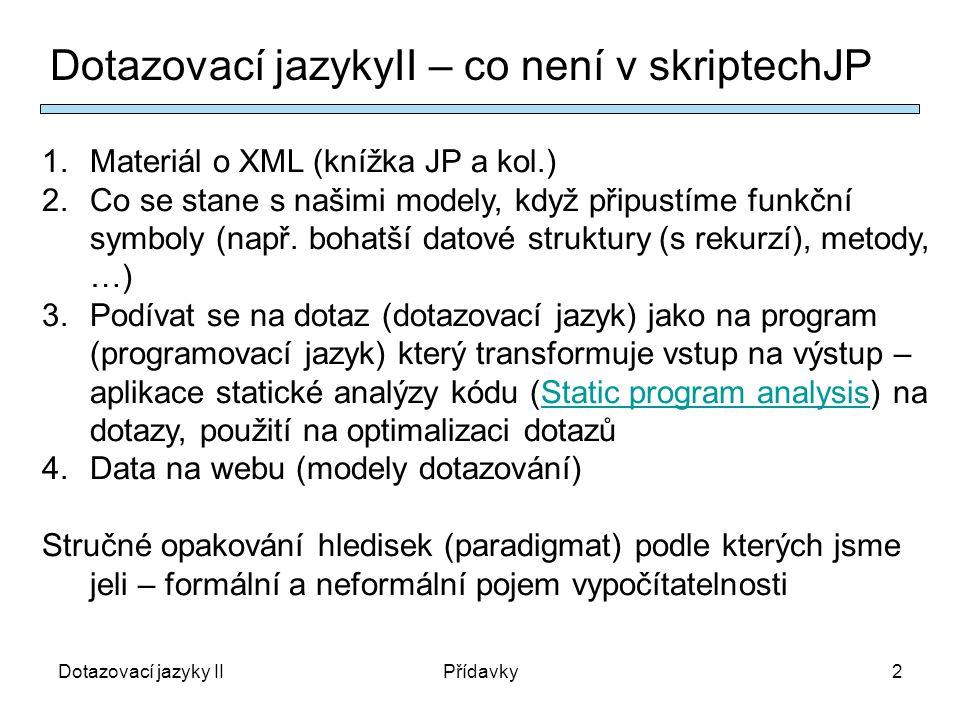 Dotazovací jazyky IIPřídavky2 Dotazovací jazykyII – co není v skriptechJP 1.Materiál o XML (knížka JP a kol.) 2.Co se stane s našimi modely, když připustíme funkční symboly (např.