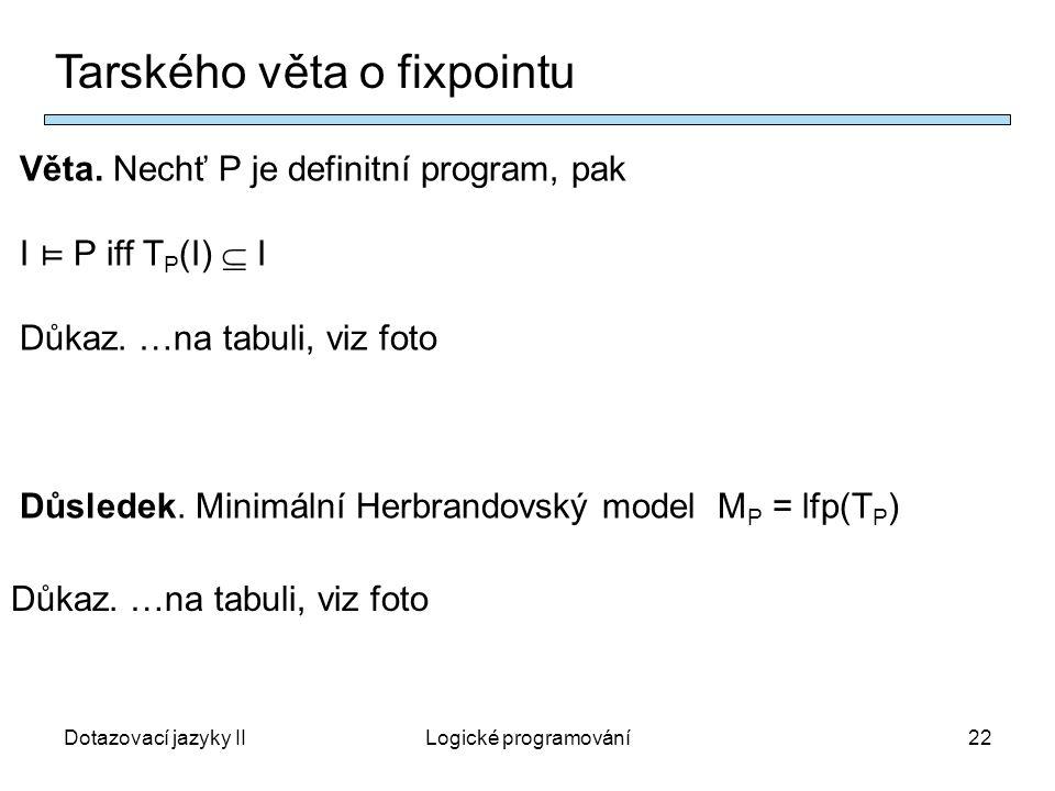 Dotazovací jazyky IILogické programování22 Tarského věta o fixpointu Věta.