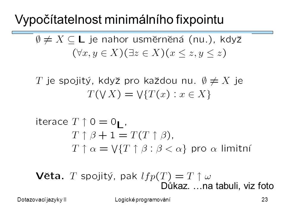 Dotazovací jazyky IILogické programování23 Vypočítatelnost minimálního fixpointu Důkaz.