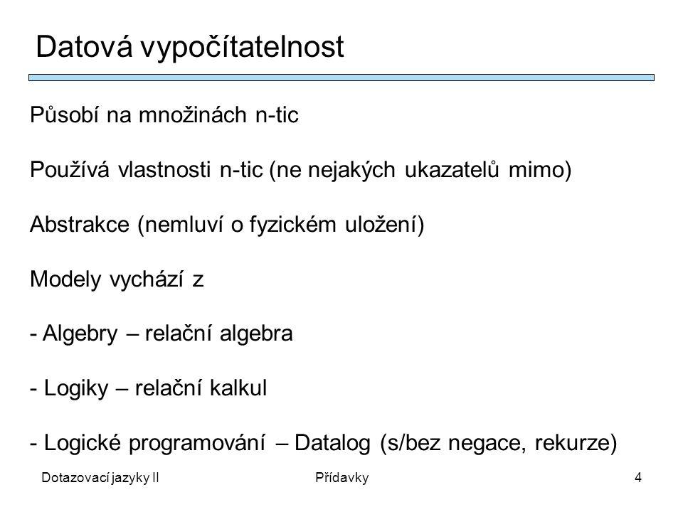 Dotazovací jazyky IIPřídavky4 Datová vypočítatelnost Působí na množinách n-tic Používá vlastnosti n-tic (ne nejakých ukazatelů mimo) Abstrakce (nemluví o fyzickém uložení) Modely vychází z - Algebry – relační algebra - Logiky – relační kalkul - Logické programování – Datalog (s/bez negace, rekurze)