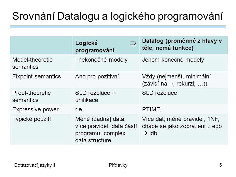 Dotazovací jazyky IIPřídavky5 Srovnání Datalogu a logického programování Logické  programování Datalog (proměnné z hlavy v těle, nemá funkce) Model-theoretic semantics I nekonečné modelyJenom konečné modely Fixpoint semanticsAno pro pozitivníVždy (nejmenší, minimální (závisí na , rekurzi, …)) Proof-theoretic semantics SLD rezoluce + unifikace SLD rezoluce Expressive powerr.e.PTIME Typické použitíMéně (žádná] data, více pravidel, data částí programu, complex data structure Více dat, méně pravidel, 1NF, chápe se jako zobrazení z edb  idb
